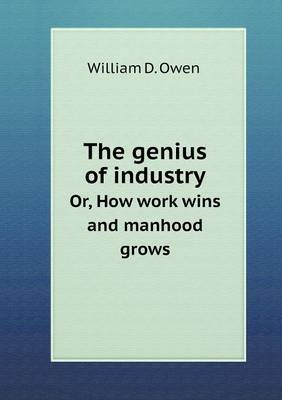 The Genius of Industry Or, How Work Wins and Manhood Grows