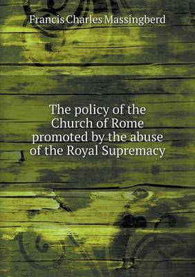 The Policy of the Church of Rome Promoted by the Abuse of the Royal Supremacy