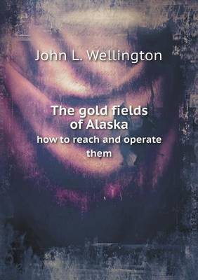 The Gold Fields of Alaska How to Reach and Operate Them