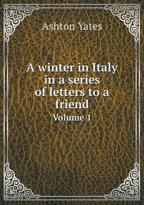 A Winter in Italy in a Series of Letters to a Friend Volume 1