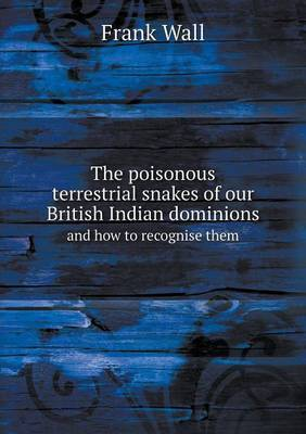 The Poisonous Terrestrial Snakes of Our British Indian Dominions and How to Recognise Them