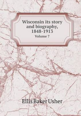Wisconsin Its Story and Biography, 1848-1913 Volume 7