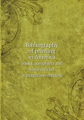 Bibliography of Printing in America Books, Pamphlets and Some Articles in Magazines Relating