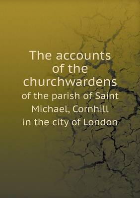 The Accounts of the Churchwardens of the Parish of Saint Michael, Cornhill in the City of London