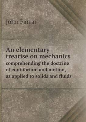 An Elementary Treatise on Mechanics Comprehending the Doctrine of Equilibrium and Motion, as Applied to Solids and Fluids
