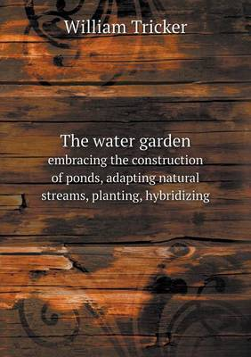 The Water Garden Embracing the Construction of Ponds, Adapting Natural Streams, Planting, Hybridizing