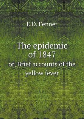 The Epidemic of 1847 Or, Brief Accounts of the Yellow Fever