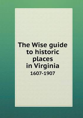 The Wise Guide to Historic Places in Virginia 1607-1907