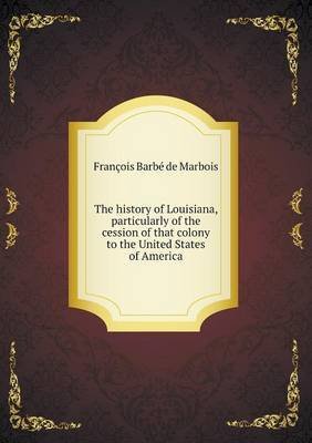 The History of Louisiana, Particularly of the Cession of That Colony to the United States of America