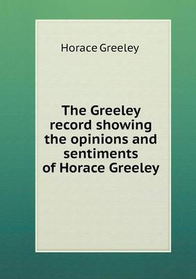 The Greeley Record Showing the Opinions and Sentiments of Horace Greeley