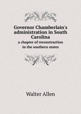 Governor Chamberlain's Administration in South Carolina a Chapter of Reconstruction in the Southern States