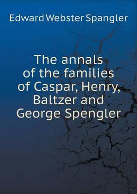 The Annals of the Families of Caspar, Henry, Baltzer and George Spengler