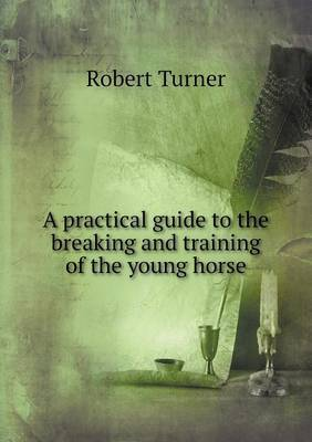 A Practical Guide to the Breaking and Training of the Young Horse