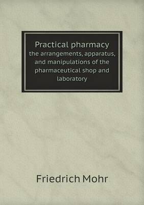 Practical Pharmacy the Arrangements, Apparatus, and Manipulations of the Pharmaceutical Shop and Laboratory