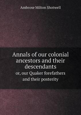 Annals of Our Colonial Ancestors and Their Descendants Or, Our Quaker Forefathers and Their Posterity