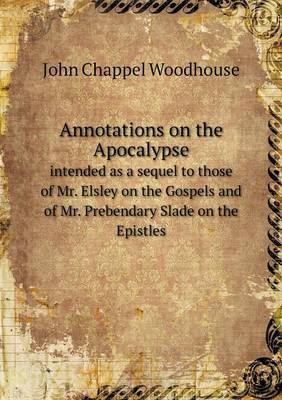 Annotations on the Apocalypse Intended as a Sequel to Those of Mr. Elsley on the Gospels and of Mr. Prebendary Slade on the Epistles