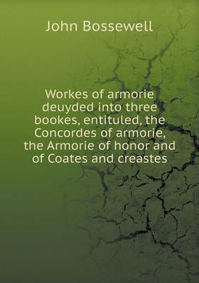 Workes of Armorie Deuyded Into Three Bookes, Entituled, the Concordes of Armorie, the Armorie of Honor and of Coates and Creastes