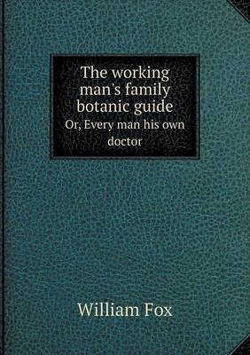 The Working Man's Family Botanic Guide Or, Every Man His Own Doctor