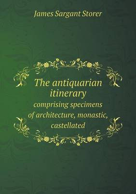 The Antiquarian Itinerary Comprising Specimens of Architecture, Monastic, Castellated