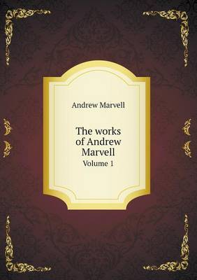 The Works of Andrew Marvell Volume 1