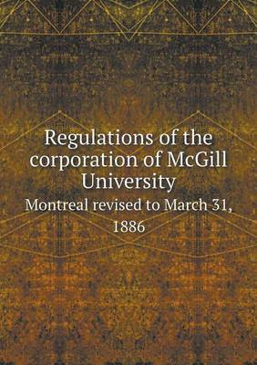 Regulations of the Corporation of McGill University Montreal Revised to March 31, 1886