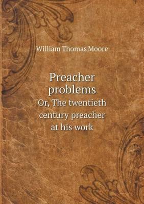 Preacher Problems Or, the Twentieth Century Preacher at His Work