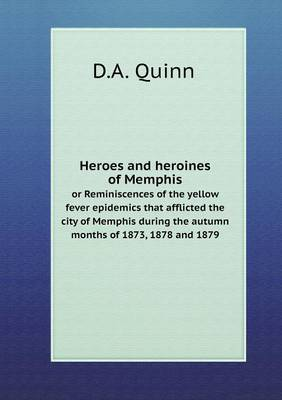 Heroes and Heroines of Memphis or Reminiscences of the Yellow Fever Epidemics That Afflicted the City of Memphis During the Autumn Months of 1873, 1878 and 1879