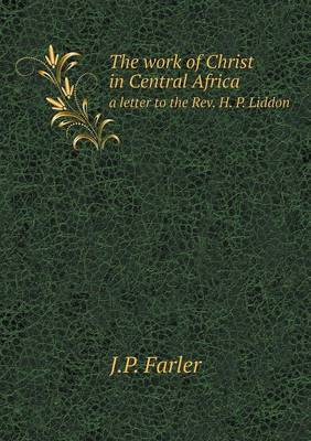 The Work of Christ in Central Africa a Letter to the REV. H. P. Liddon