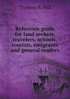 Reference Guide for Land Seekers, Travelers, Schools, Tourists, Emigrants and General Readers