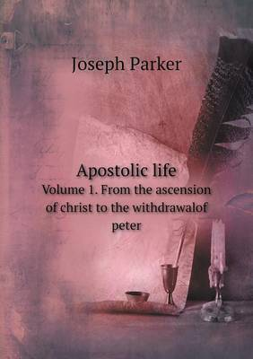 Apostolic Life Volume 1. from the Ascension of Christ to the Withdrawalof Peter