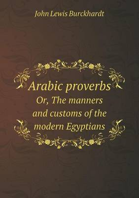 Arabic Proverbs Or, the Manners and Customs of the Modern Egyptians