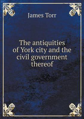 The Antiquities of York City and the Civil Government Thereof