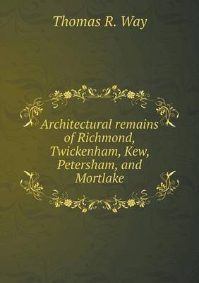 Architectural Remains of Richmond, Twickenham, Kew, Petersham, and Mortlake