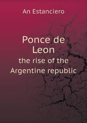 Ponce de Leon the Rise of the Argentine Republic