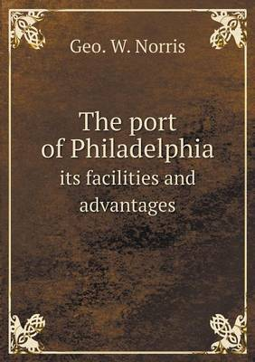 The Port of Philadelphia Its Facilities and Advantages