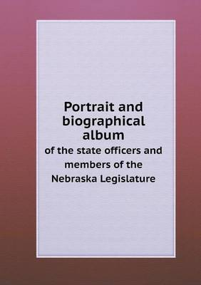 Portrait and Biographical Album of the State Officers and Members of the Nebraska Legislature