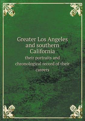 Greater Los Angeles and Southern California Their Portraits and Chronological Record of Their Careers