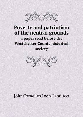 Poverty and Patriotism of the Neutral Grounds a Paper Read Before the Westchester County Historical Society