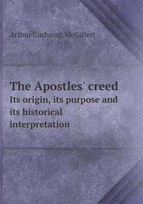 The Apostles' Creed Its Origin, Its Purpose and Its Historical Interpretation