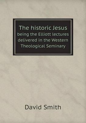 The Historic Jesus Being the Elliott Lectures Delivered in the Western Theological Seminary