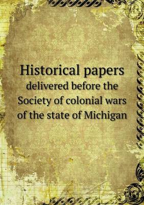 Historical Papers Delivered Before the Society of Colonial Wars of the State of Michigan