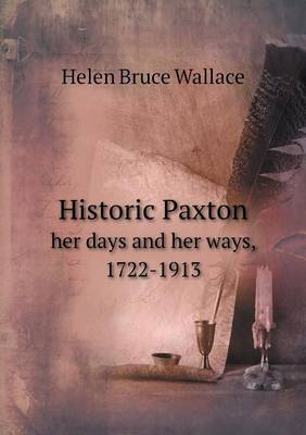Historic Paxton Her Days and Her Ways, 1722-1913