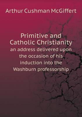 Primitive and Catholic Christianity an Address Delivered Upon the Occasion of His Induction Into the Washburn Professorship