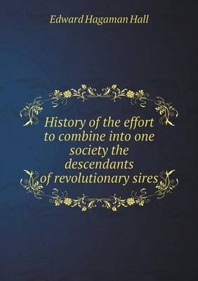 History of the Effort to Combine Into One Society the Descendants of Revolutionary Sires