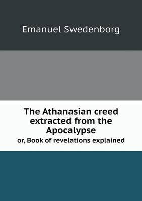 The Athanasian Creed Extracted from the Apocalypse Or, Book of Revelations Explained