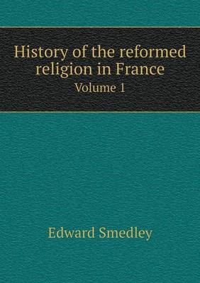 History of the Reformed Religion in France Volume 1