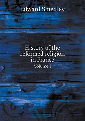 History of the Reformed Religion in France Volume I