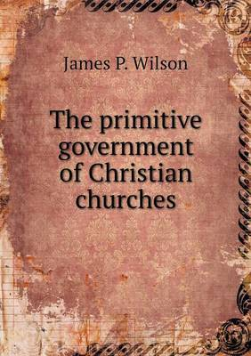 The Primitive Government of Christian Churches