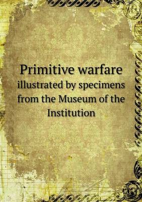 Primitive Warfare Illustrated by Specimens from the Museum of the Institution