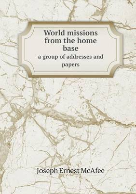 World Missions from the Home Base a Group of Addresses and Papers